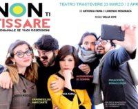 Culturale Teatro Trastevere – Non ti fissare,Tu chiamale se vuoi ossessioni
